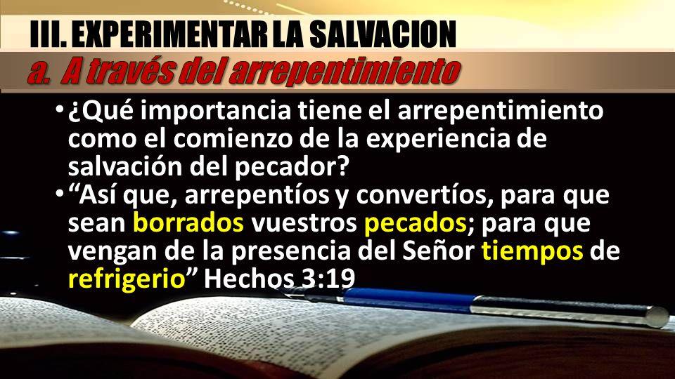 III. EXPERIMENTAR LA SALVACION ¿Qué importancia tiene el arrepentimiento como el comienzo de la experiencia de salvación del pecador? Así que, arrepen