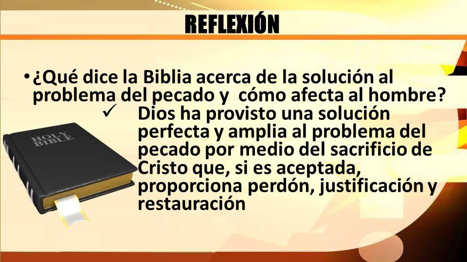 REFLEXIÓN ¿Qué dice la Biblia acerca de la solución al problema del pecado y cómo afecta al hombre? Dios ha provisto una solución perfecta y amplia al