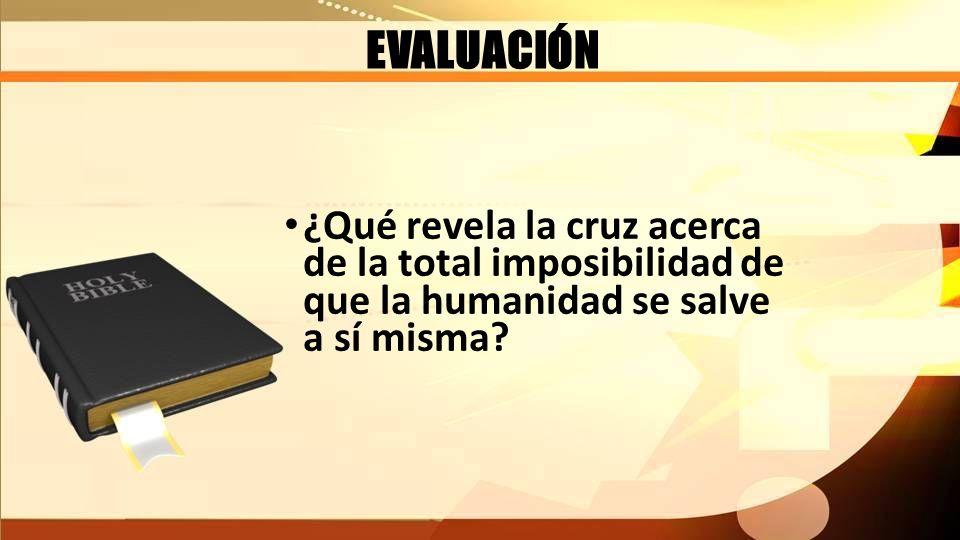 EVALUACIÓN ¿Qué revela la cruz acerca de la total imposibilidad de que la humanidad se salve a sí misma?