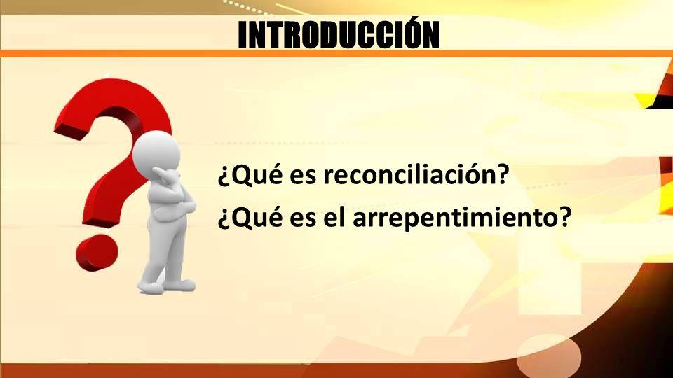 INTRODUCCIÓN ¿Qué es reconciliación? ¿Qué es el arrepentimiento?