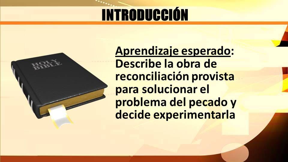INTRODUCCIÓN Aprendizaje esperado: Describe la obra de reconciliación provista para solucionar el problema del pecado y decide experimentarla