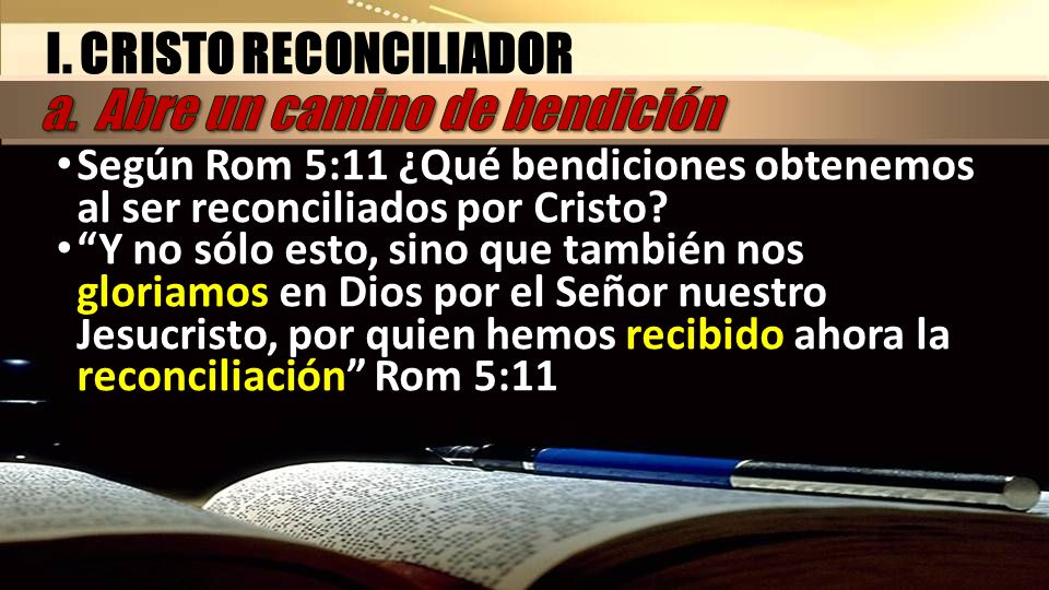 I. CRISTO RECONCILIADOR Según Rom 5:11 ¿Qué bendiciones obtenemos al ser reconciliados por Cristo? Y no sólo esto, sino que también nos gloriamos en D