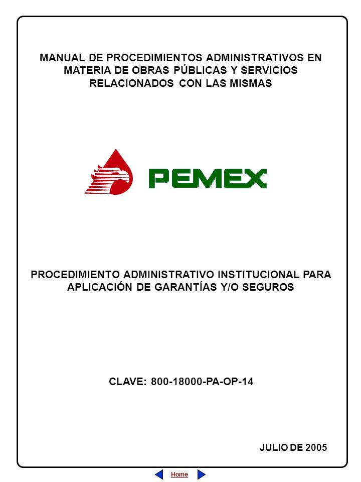 PROCEDIMIENTO ADMINISTRATIVO PARA PLANEACIÓN DE OBRAS Y SERVICIOS CLAVE: 800-18000-PA-OP-05 REVISIÓN: 0 FECHA: JULIO/2005 HOJA: CLAVE: 800-18000-PA-OP-14 REVISIÓN: 0 FECHA: JULIO/2005 HOJA: Home Salir Índice PROCEDIMIENTO ADMINISTRATIVO INSTITUCIONAL PARA APLICACIÓN DE GARANTÍAS Y/O SEGUROS Home Salir Índice ÍNDICE Página 1 de 8 1.- Desarrollo (Descripción de las Actividades).....................................22 2.- Diagrama de Flujo............................................................................44 3.- Marco Normativo..............................................................................66 4.- Anexos............................................................................................77 5.- Sección de Firmas de Autorización y Cambios.................................88