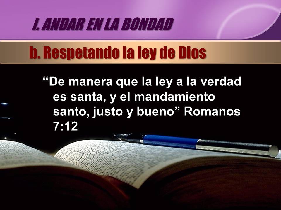 De manera que la ley a la verdad es santa, y el mandamiento santo, justo y bueno Romanos 7:12 I. ANDAR EN LA BONDAD b. Respetando la ley de Dios