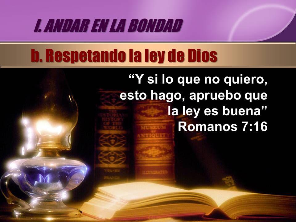 Y si lo que no quiero, esto hago, apruebo que la ley es buena Romanos 7:16 I. ANDAR EN LA BONDAD b. Respetando la ley de Dios