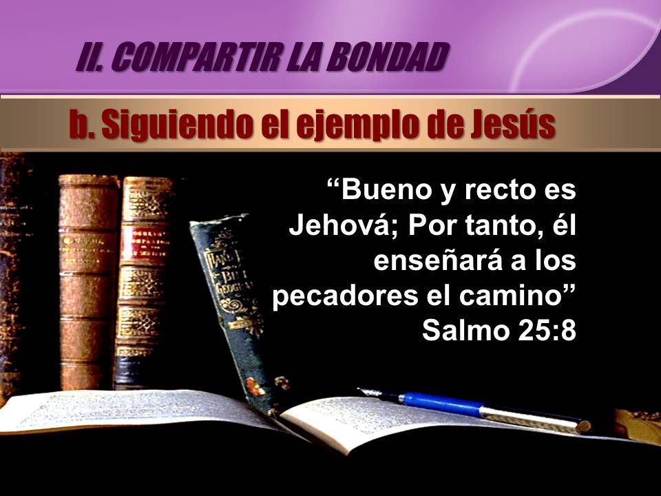 Bueno y recto es Jehová; Por tanto, él enseñará a los pecadores el camino Salmo 25:8 II. COMPARTIR LA BONDAD b. Siguiendo el ejemplo de Jesús