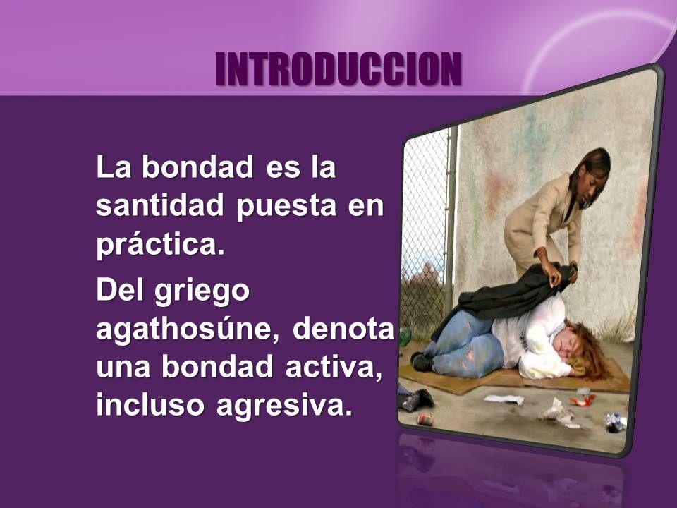 INTRODUCCION La bondad es la santidad puesta en práctica. Del griego agathosúne, denota una bondad activa, incluso agresiva.