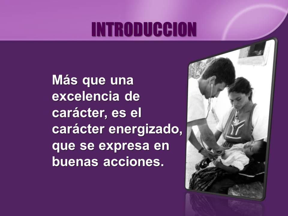 INTRODUCCION Más que una excelencia de carácter, es el carácter energizado, que se expresa en buenas acciones.