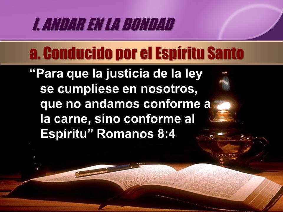 Para que la justicia de la ley se cumpliese en nosotros, que no andamos conforme a la carne, sino conforme al Espíritu Romanos 8:4 I. ANDAR EN LA BOND