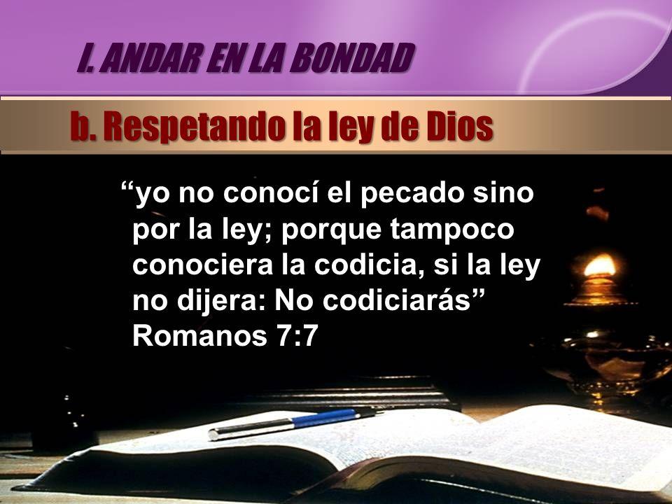 yo no conocí el pecado sino por la ley; porque tampoco conociera la codicia, si la ley no dijera: No codiciarás Romanos 7:7 I. ANDAR EN LA BONDAD b. R