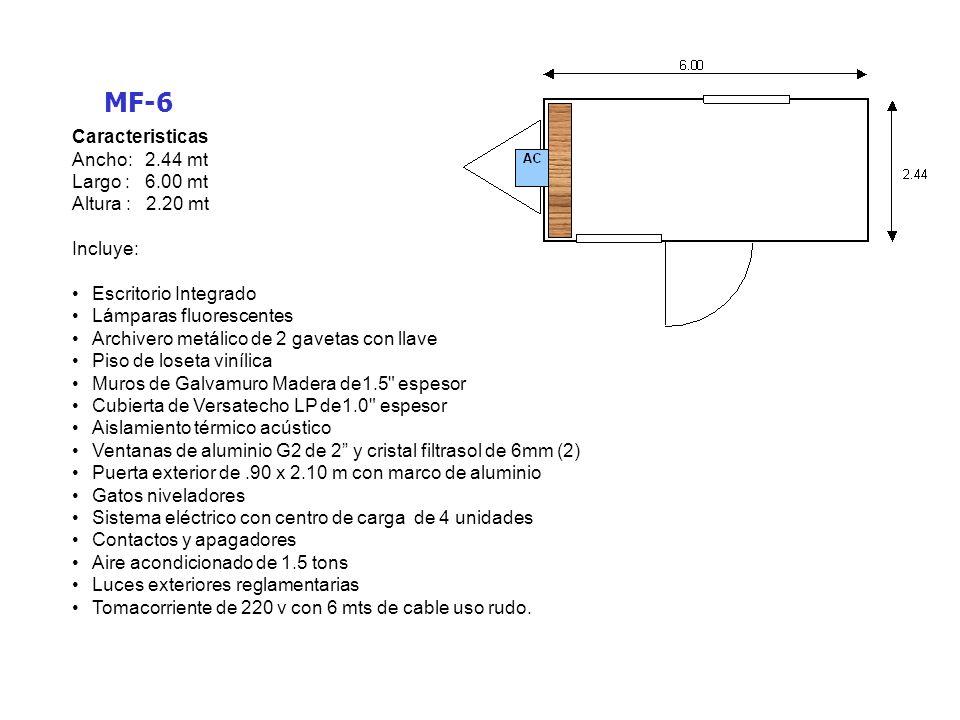 MF-6W Caracteristicas Ancho: 2.44 mt Largo : 6.00 mt Altura : 2.20 mt Incluye: Escritorio Integrado Lámparas fluorescentes Archivero metálico de 2 gavetas con llave Piso de loseta vinílica Muros de Galvamuro Madera de1.5 espesor Cubierta de Versatecho LP de1.0 espesor Aislamiento térmico acústico Ventanas de aluminio G2 de 2 y cristal filtrasol de 6mm (2) Puerta exterior de.90 x 2.10 m con marco de aluminio Medio baño equipado (incluye puerta y marco) Gatos niveladores Sistema eléctrico con centro de carga de 4 unidades Contactos y apagadores Aire acondicionado de 1.5 tons Luces exteriores reglamentarias Tomacorriente de 220 v con 6 mts de cable uso rudo.