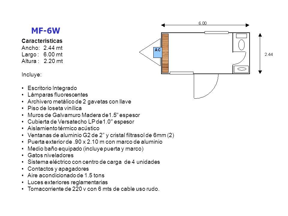 MF-8 Caracteristicas Ancho: 2.44 mt Largo : 8.00 mt Altura : 2.20 mt Incluye: Escritorio Integrado Lámparas fluorescentes Archivero metálico de 2 gavetas con llave Piso de loseta vinílica Muros de Galvamuro Madera de1.5 espesor Cubierta de Versatecho LP de1.0 espesor Aislamiento térmico acústico Ventanas de aluminio G2 de 2 y cristal filtrasol de 6mm (3) Puerta exterior de.90 x 2.10 m con marco de aluminio (2) Gatos niveladores Sistema eléctrico con centro de carga de 4 unidades Contactos y apagadores Aire acondicionado de 1.5 tons con calefacción (2) Luces exteriores reglamentarias Tomacorriente de 220 v con 6 mts de cable uso rudo.