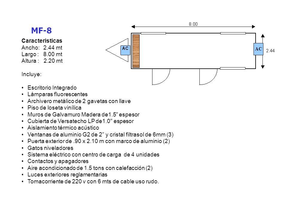 MF-8W Caracteristicas Ancho: 2.44 mt Largo : 8.00 mt Altura : 2.20 mt Incluye: Escritorio Integrado Lámparas fluorescentes Archivero metálico de 2 gavetas con llave Piso de loseta vinílica Muros de Galvamuro Madera de1.5 espesor Cubierta de Versatecho LP de1.0 espesor Aislamiento térmico acústico Ventanas de aluminio G2 de 2 y cristal filtrasol de 6mm (3) Puerta exterior de.90 x 2.10 m con marco de aluminio Puerta interior de 90 x 2.10 m con marco de aluminio Medio baño equipado (incluye puerta y marco) Gatos niveladores Sistema eléctrico con centro de carga de 4 unidades Contactos y apagadores Aire acondicionado de 1.5 tons con calefacción (2) Luces exteriores reglamentarias Tomacorriente de 220 v con 6 mts de cable uso rudo.