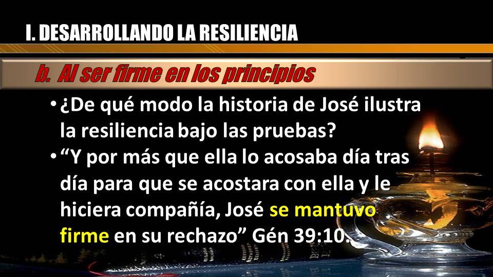 I. DESARROLLANDO LA RESILIENCIA ¿De qué modo la historia de José ilustra la resiliencia bajo las pruebas? ¿De qué modo la historia de José ilustra la