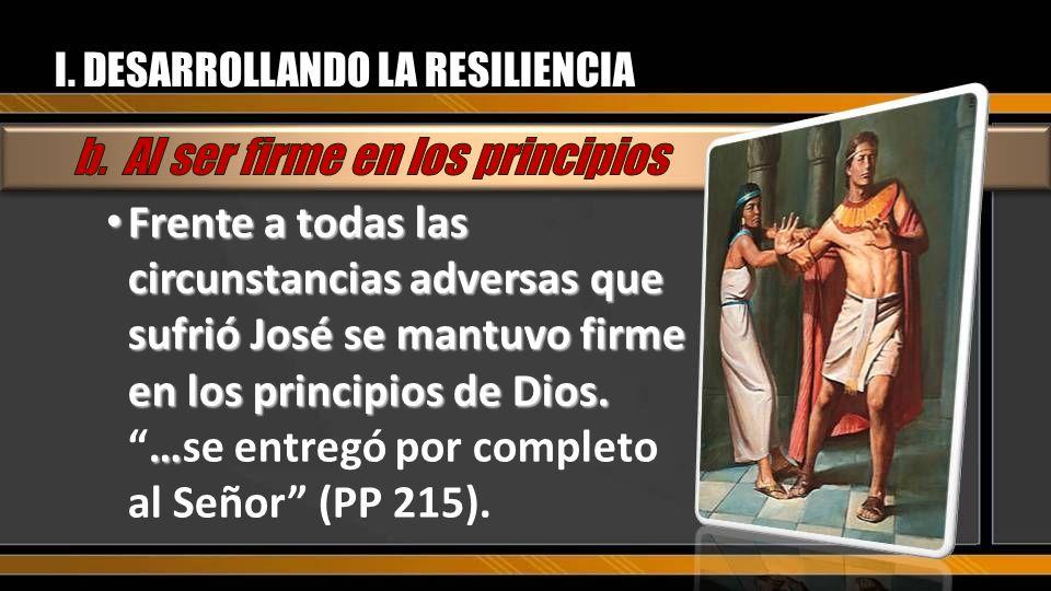 I. DESARROLLANDO LA RESILIENCIA Frente a todas las circunstancias adversas que sufrió José se mantuvo firme en los principios de Dios. … Frente a toda
