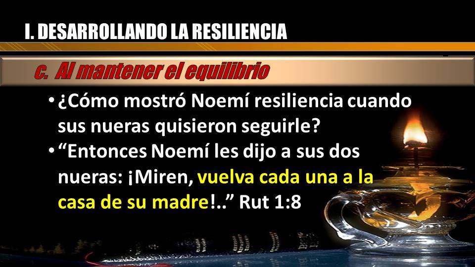 I. DESARROLLANDO LA RESILIENCIA ¿Cómo mostró Noemí resiliencia cuando sus nueras quisieron seguirle? ¿Cómo mostró Noemí resiliencia cuando sus nueras