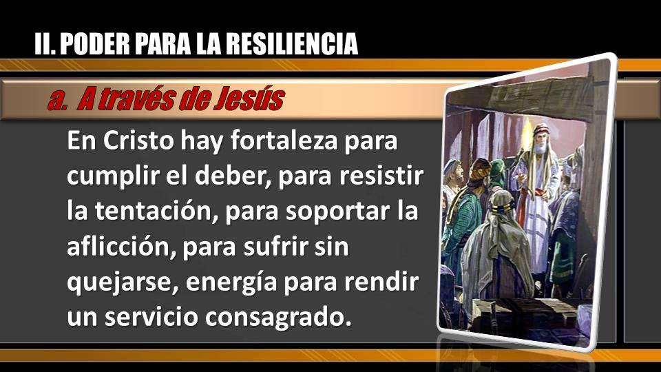 II. PODER PARA LA RESILIENCIA En Cristo hay fortaleza para cumplir el deber, para resistir la tentación, para soportar la aflicción, para sufrir sin q