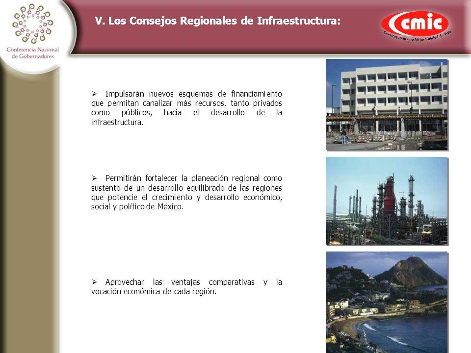 V. Los Consejos Regionales de Infraestructura: Impulsar á n nuevos esquemas de financiamiento que permitan canalizar m á s recursos, tanto privados co