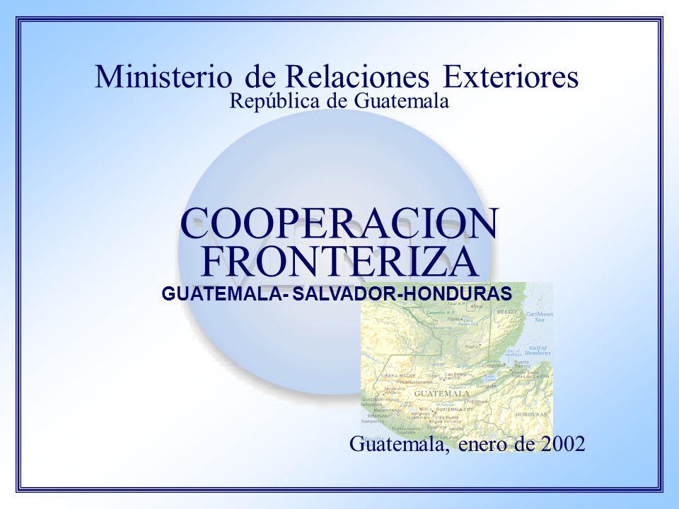 Ministerio de Relaciones Exteriores República de Guatemala COOPERACION FRONTERIZA GUATEMALA- SALVADOR-HONDURAS Guatemala, enero de 2002
