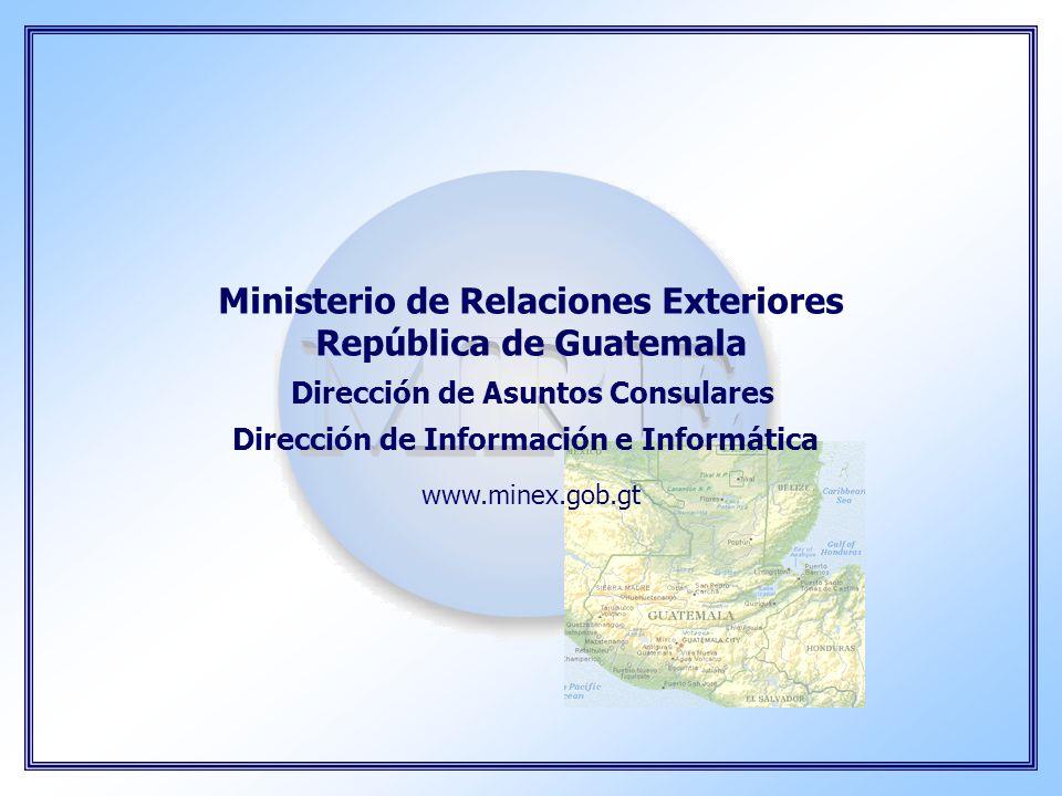 Ministerio de Relaciones Exteriores República de Guatemala Dirección de Asuntos Consulares Dirección de Información e Informática www.minex.gob.gt