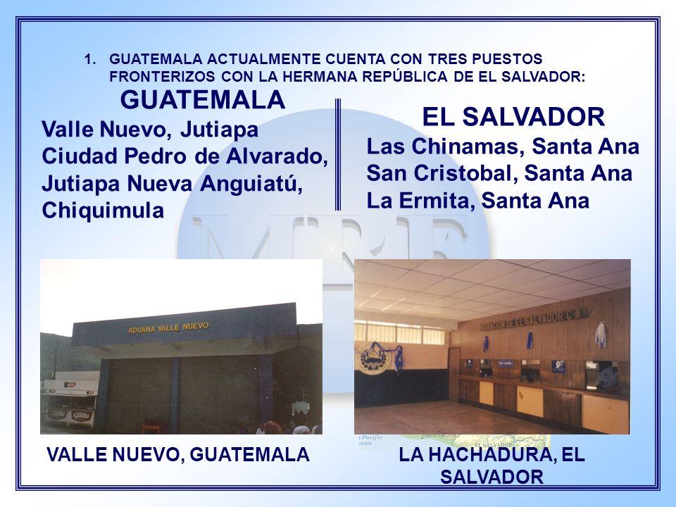 GUATEMALA Valle Nuevo, Jutiapa Ciudad Pedro de Alvarado, Jutiapa Nueva Anguiatú, Chiquimula 1.GUATEMALA ACTUALMENTE CUENTA CON TRES PUESTOS FRONTERIZO