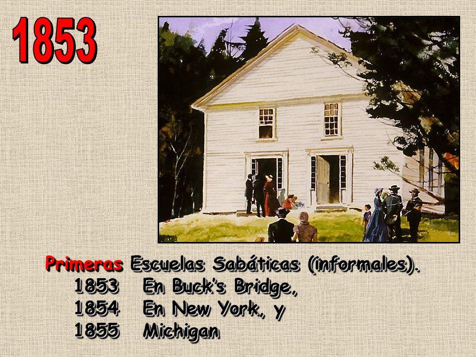 Primeras Escuelas Sabáticas (informales). 1853 En Bucks Bridge, 1854 En New York, y 1855 Michigan Primeras Escuelas Sabáticas (informales). 1853 En Bu