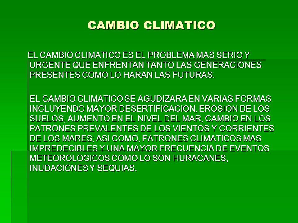 CAMBIO CLIMATICO EL CAMBIO CLIMATICO ES EL PROBLEMA MAS SERIO Y URGENTE QUE ENFRENTAN TANTO LAS GENERACIONES PRESENTES COMO LO HARAN LAS FUTURAS. EL C