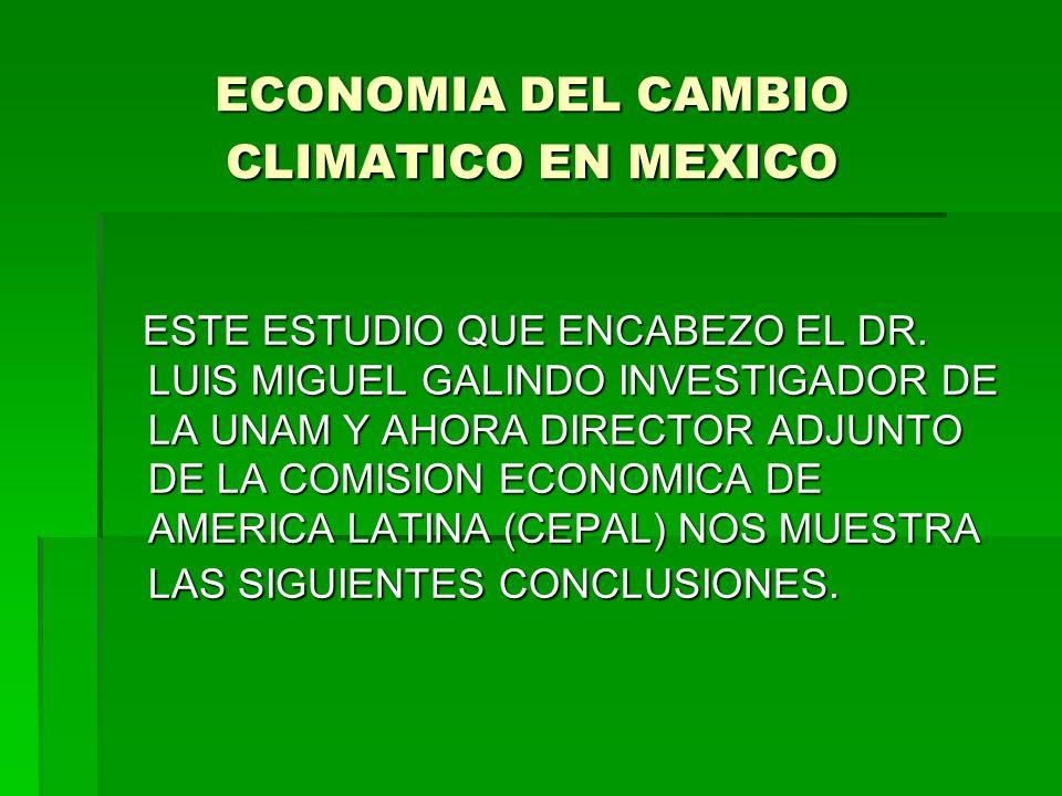 ECONOMIA DEL CAMBIO CLIMATICO EN MEXICO ESTE ESTUDIO QUE ENCABEZO EL DR. LUIS MIGUEL GALINDO INVESTIGADOR DE LA UNAM Y AHORA DIRECTOR ADJUNTO DE LA CO
