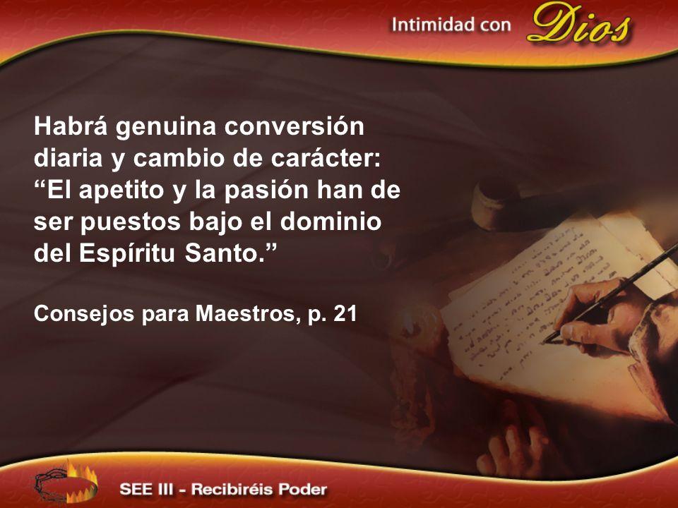 Habrá genuina conversión diaria y cambio de carácter: El apetito y la pasión han de ser puestos bajo el dominio del Espíritu Santo. Consejos para Maes