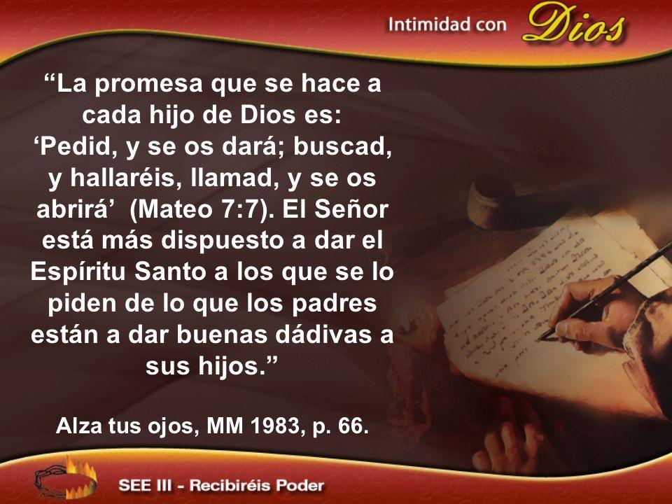 La promesa que se hace a cada hijo de Dios es: Pedid, y se os dará; buscad, y hallaréis, llamad, y se os abrirá (Mateo 7:7). El Señor está más dispues