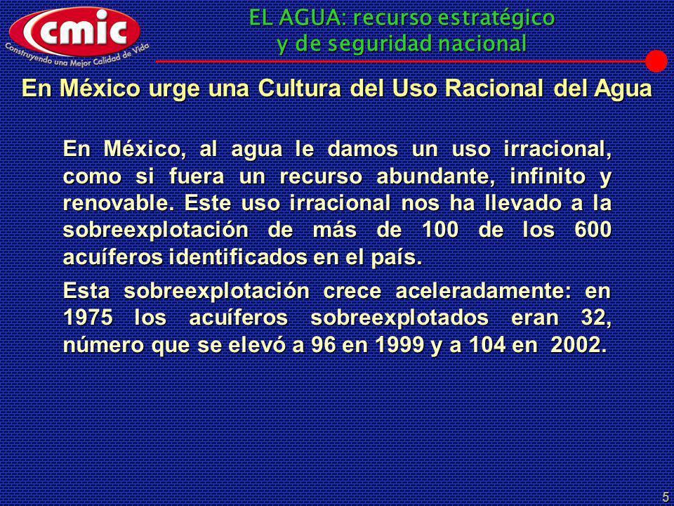 EL AGUA: recurso estratégico y de seguridad nacional 5 En México, al agua le damos un uso irracional, como si fuera un recurso abundante, infinito y r