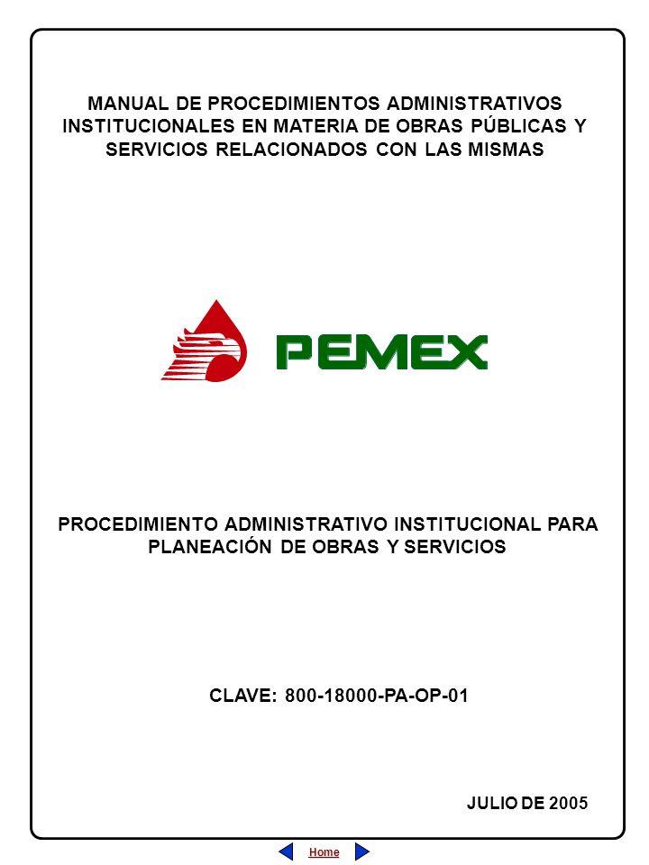 PROCEDIMIENTO ADMINISTRATIVO PARA PLANEACIÓN DE OBRAS Y SERVICIOS CLAVE: 800-18000-PA-OP-05 REVISIÓN: 0 FECHA: JULIO/2005 HOJA: CLAVE: 800-18000-PA-OP-01 REVISIÓN: 0 FECHA: JULIO/2005 HOJA: PROCEDIMIENTO ADMINISTRATIVO INSTITUCIONAL PARA PLANEACIÓN DE OBRAS Y SERVICIOS Home Salir Índice Home Salir Índice ÍNDICE Página 1.- Desarrollo (Descripción de las Actividades)......................................22 2.- Diagrama de Flujo............................................................................44 3.- Marco Normativo..............................................................................77 4.- Anexos............................................................................................88 5.- Sección de Firmas de Autorización y Cambios................................