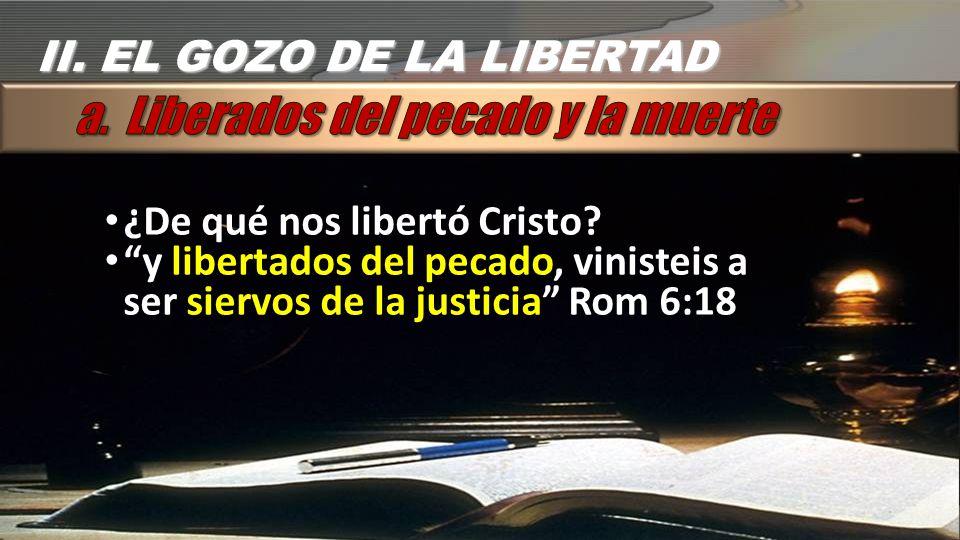 ¿De qué nos libertó Cristo? y libertados del pecado, vinisteis a ser siervos de la justicia Rom 6:18 II. EL GOZO DE LA LIBERTAD