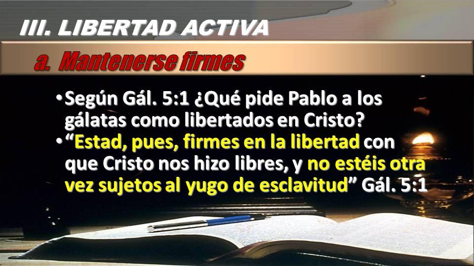 Según Gál. 5:1 ¿Qué pide Pablo a los gálatas como libertados en Cristo? Según Gál. 5:1 ¿Qué pide Pablo a los gálatas como libertados en Cristo? Estad,