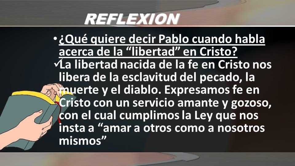 REFLEXION ¿Qué quiere decir Pablo cuando habla acerca de la libertad en Cristo? La libertad nacida de la fe en Cristo nos libera de la esclavitud del