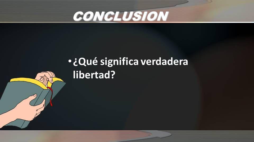 CONCLUSION ¿Qué significa verdadera libertad?