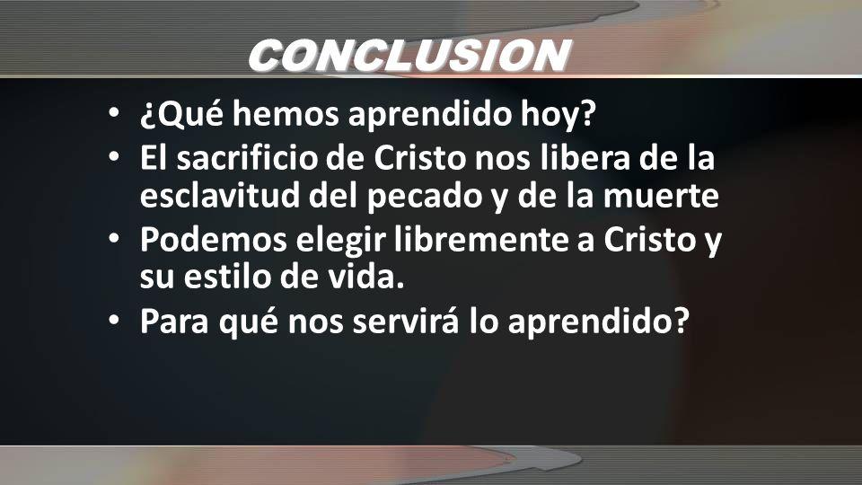 CONCLUSION ¿Qué hemos aprendido hoy? El sacrificio de Cristo nos libera de la esclavitud del pecado y de la muerte Podemos elegir libremente a Cristo