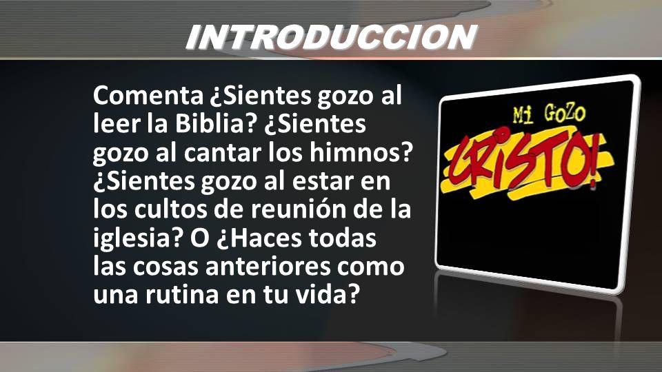 INTRODUCCION Comenta ¿Sientes gozo al leer la Biblia? ¿Sientes gozo al cantar los himnos? ¿Sientes gozo al estar en los cultos de reunión de la iglesi