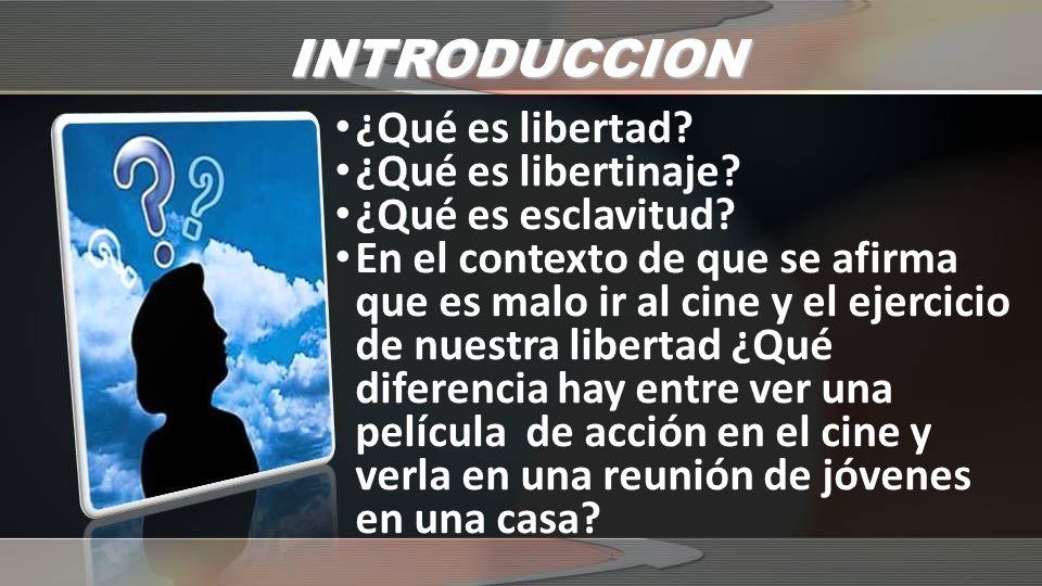 INTRODUCCION ¿Qué es libertad? ¿Qué es libertinaje? ¿Qué es esclavitud? En el contexto de que se afirma que es malo ir al cine y el ejercicio de nuest