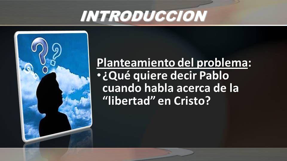 INTRODUCCION Planteamiento del problema: ¿Qué quiere decir Pablo cuando habla acerca de la libertad en Cristo? ¿Qué quiere decir Pablo cuando habla ac