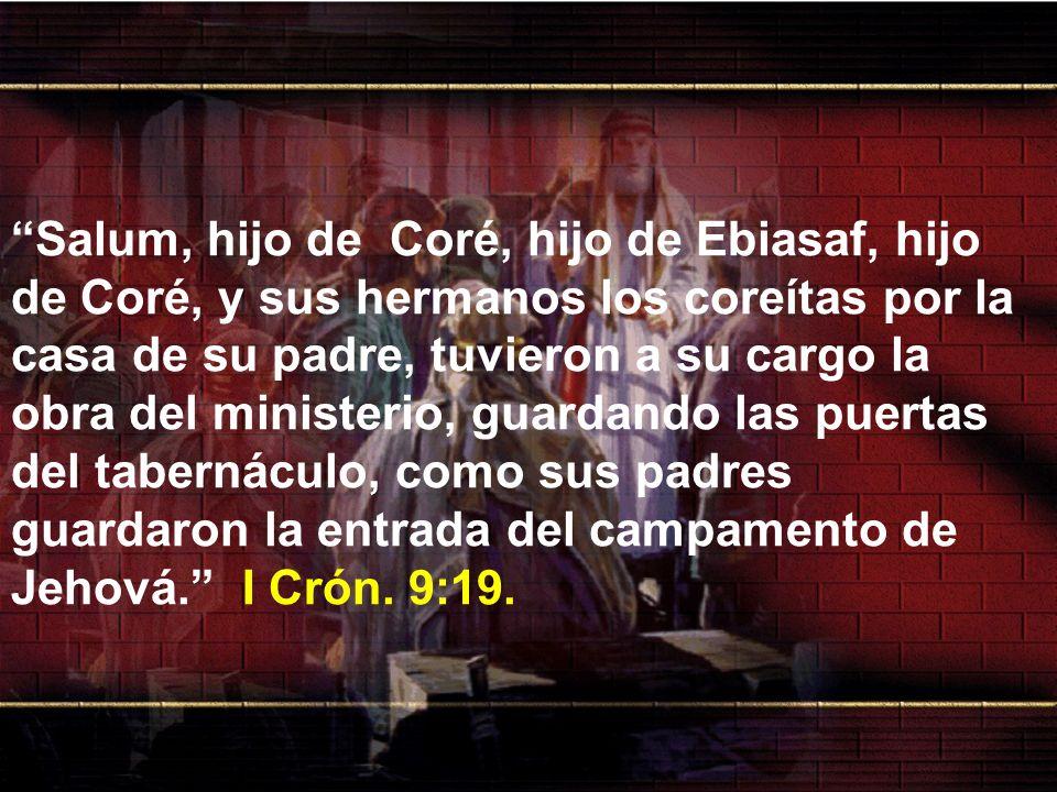Salum, hijo de Coré, hijo de Ebiasaf, hijo de Coré, y sus hermanos los coreítas por la casa de su padre, tuvieron a su cargo la obra del ministerio, g