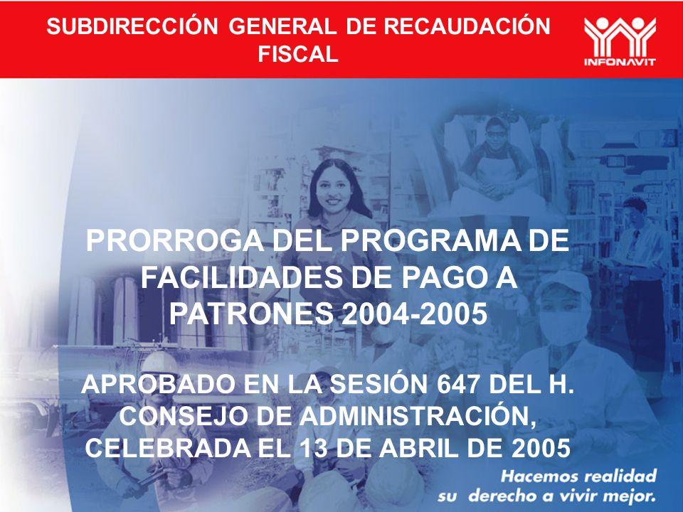 SUBDIRECCIÓN GENERAL DE RECAUDACIÓN FISCAL PRORROGA DEL PROGRAMA DE FACILIDADES DE PAGO A PATRONES 2004-2005 APROBADO EN LA SESIÓN 647 DEL H.