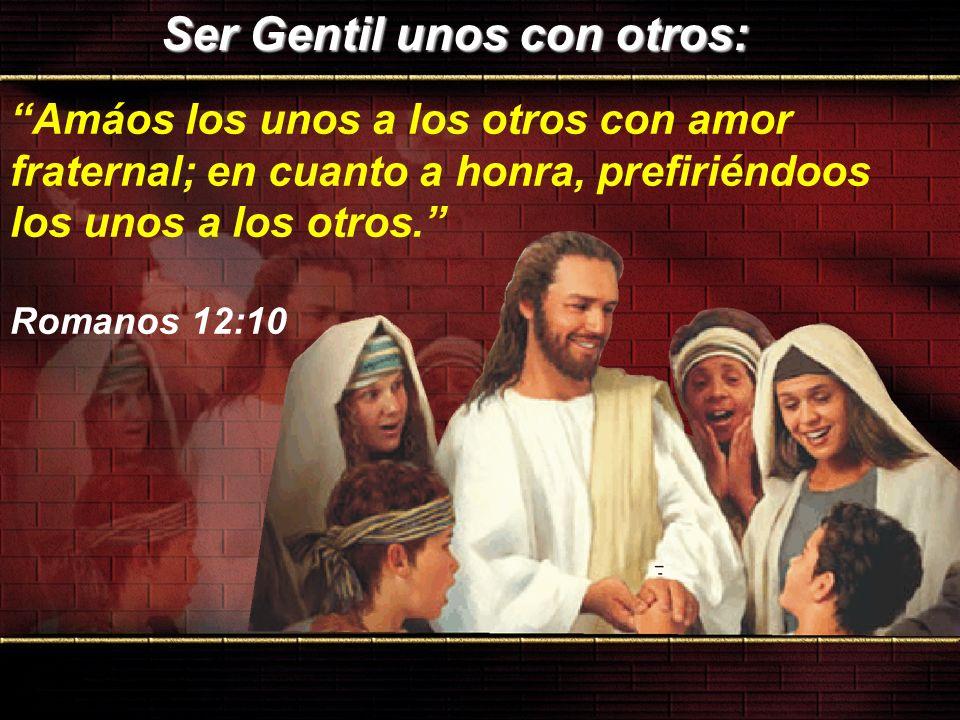 Ser Gentil unos con otros: Ser Gentil unos con otros: Amáos los unos a los otros con amor fraternal; en cuanto a honra, prefiriéndoos los unos a los o