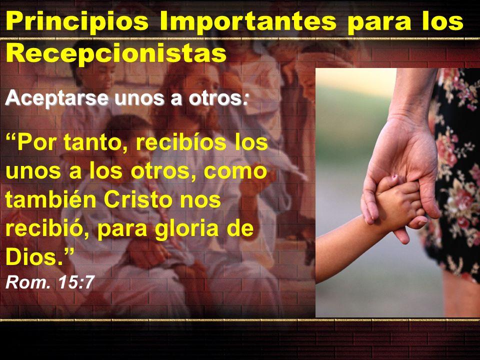 Principios Importantes para los Recepcionistas Por tanto, recibíos los unos a los otros, como también Cristo nos recibió, para gloria de Dios. Rom. 15