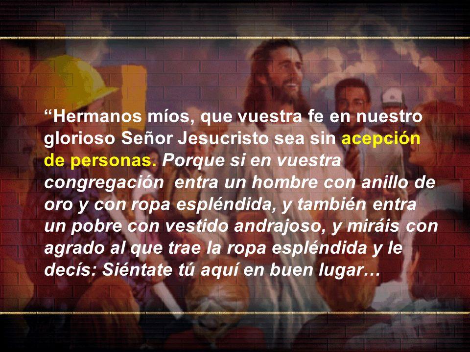 Hermanos míos, que vuestra fe en nuestro glorioso Señor Jesucristo sea sin acepción de personas. Porque si en vuestra congregación entra un hombre con