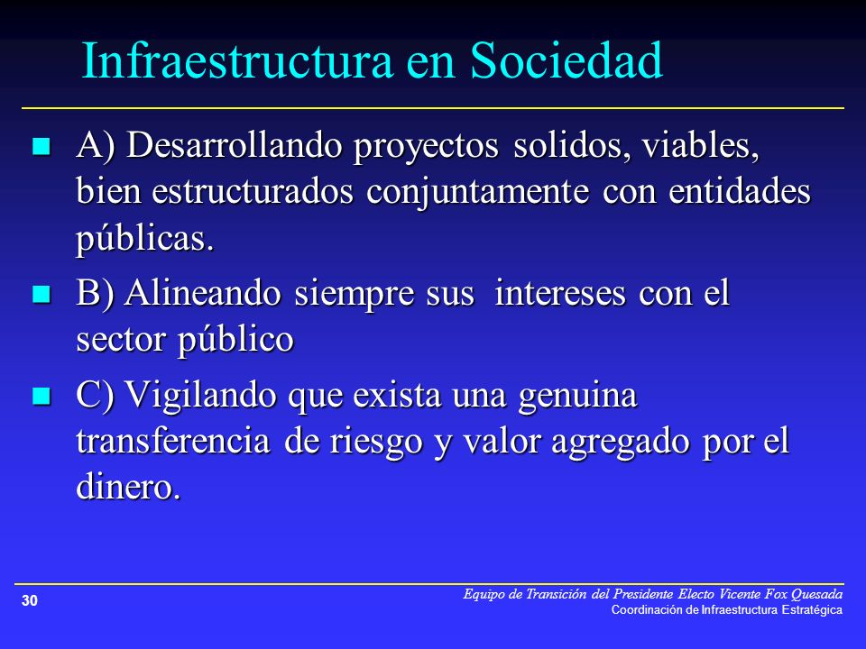 Equipo de Transición del Presidente Electo Vicente Fox Quesada Coordinación de Infraestructura Estratégica 30 Infraestructura en Sociedad A) Desarrollando proyectos solidos, viables, bien estructurados conjuntamente con entidades públicas.