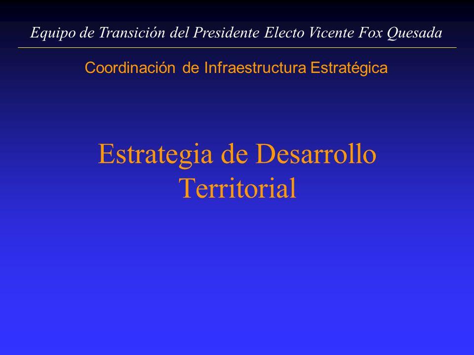 Equipo de Transición del Presidente Electo Vicente Fox Quesada Coordinación de Infraestructura Estratégica Estrategia de Desarrollo Territorial