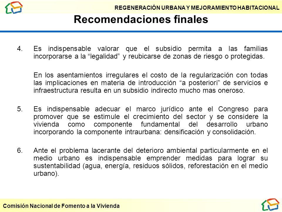 REGENERACIÓN URBANA Y MEJORAMIENTO HABITACIONAL Comisión Nacional de Fomento a la Vivienda Recomendaciones finales 4. Es indispensable valorar que el
