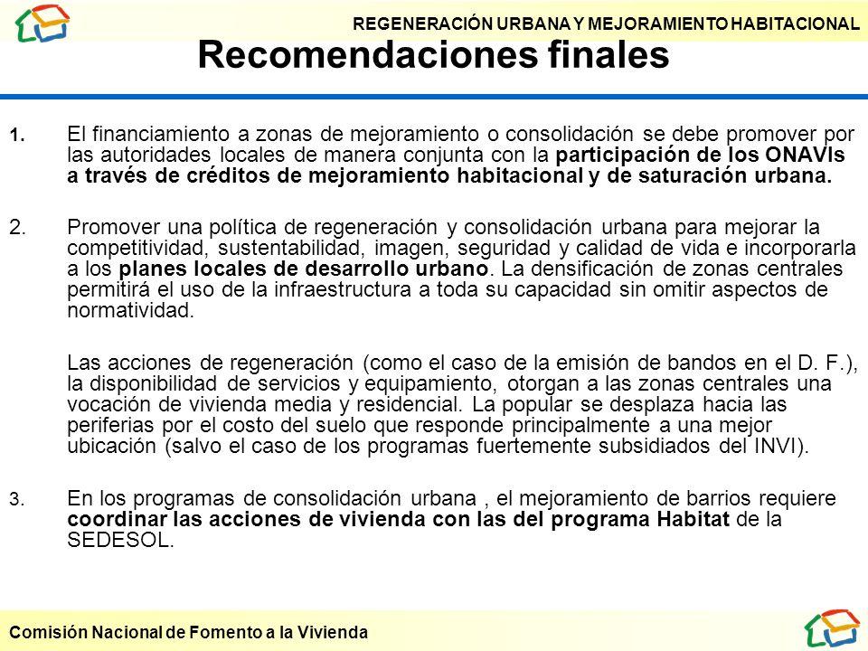 REGENERACIÓN URBANA Y MEJORAMIENTO HABITACIONAL Comisión Nacional de Fomento a la Vivienda Recomendaciones finales 1. El financiamiento a zonas de mej