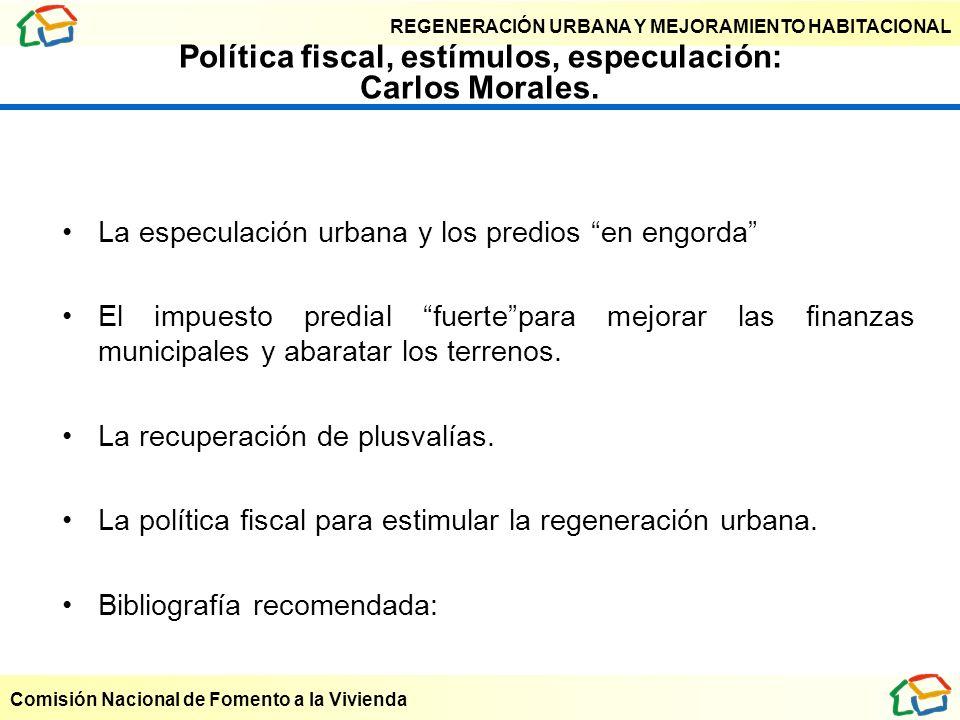 REGENERACIÓN URBANA Y MEJORAMIENTO HABITACIONAL Comisión Nacional de Fomento a la Vivienda Política fiscal, estímulos, especulación: Carlos Morales. L